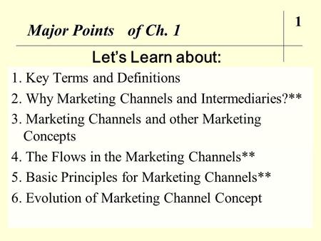 Major Points of Ch. 1 1. Key Terms and Definitions 2. Why Marketing Channels and Intermediaries?** 3. Marketing Channels and other Marketing Concepts 4.