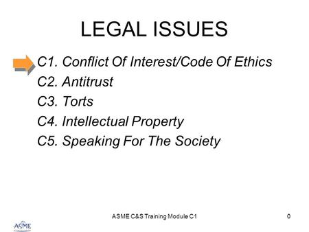 ASME C&S Training Module C10 LEGAL ISSUES C1. Conflict Of Interest/Code Of Ethics C2. Antitrust C3. Torts C4. Intellectual Property C5. Speaking For The.
