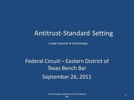 Antitrust-Standard Setting Joseph Grinstein & David Healey Federal Circuit – Eastern District of Texas Bench Bar September 26, 2011 For Discussion Only.