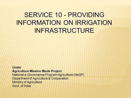 SERVICE 10 - PROVIDING INFORMATION ON IRRIGATION INFRASTRUCTURE Under Agriculture Mission Mode Project National e-Governance Program Agriculture (NeGP)