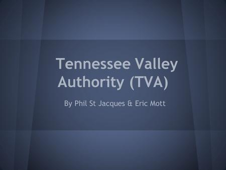 Tennessee Valley Authority (TVA) By Phil St Jacques & Eric Mott.