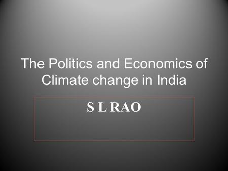 The Politics and Economics of Climate change <strong>in</strong> <strong>India</strong> S L RAO.