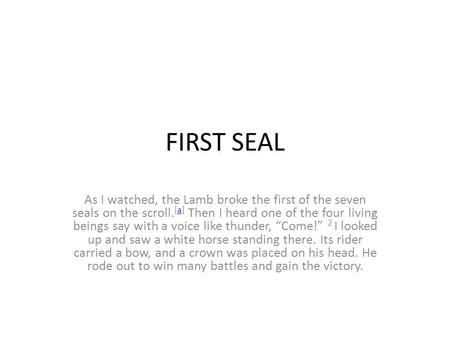 FIRST SEAL As I watched, the Lamb broke the first of the seven seals on the scroll. [a] Then I heard one of the four living beings say with a voice like.