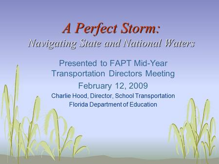 A Perfect Storm: Navigating State and National Waters Presented to FAPT Mid-Year Transportation Directors Meeting February 12, 2009 Charlie Hood, Director,