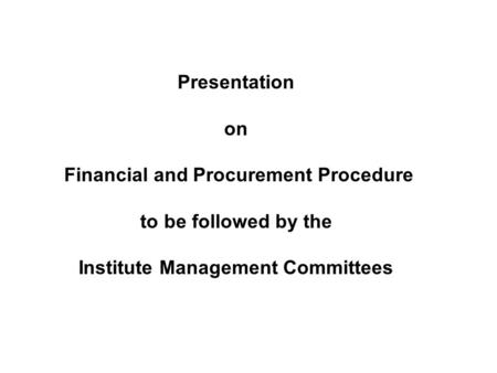Presentation on Financial and Procurement Procedure to be followed by the Institute Management Committees.