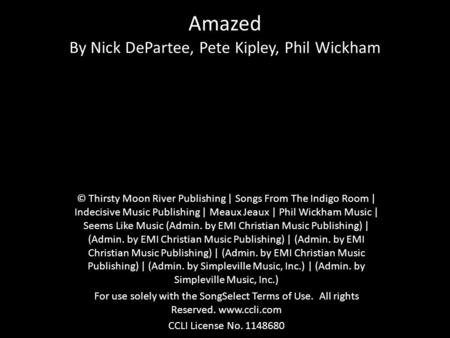 Amazed By Nick DePartee, Pete Kipley, Phil Wickham © Thirsty Moon River Publishing | Songs From The Indigo Room | Indecisive Music Publishing | Meaux Jeaux.