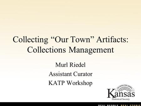 "Collecting ""Our Town"" Artifacts: Collections Management Murl Riedel Assistant Curator KATP Workshop."