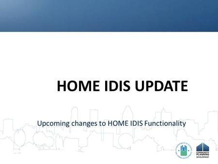 HOME IDIS UPDATE Upcoming changes to HOME IDIS Functionality.