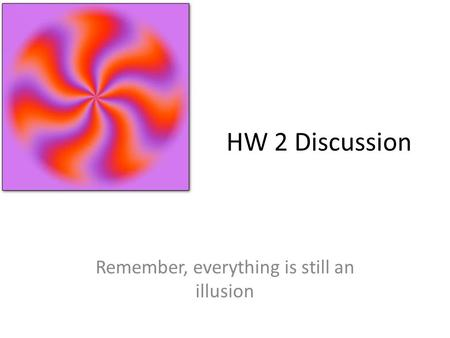 HW 2 Discussion Remember, everything is still an illusion.