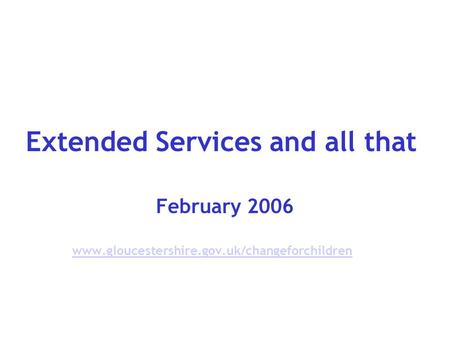 Extended Services and all that February 2006 www.gloucestershire.gov.uk/changeforchildren.