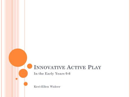 I NNOVATIVE A CTIVE P LAY In the Early Years 0-6 Keri-Ellen Walcer.
