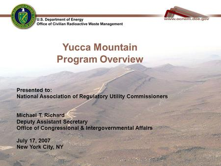 1 Yucca Mountain Program Overview Presented to: National Association of Regulatory Utility Commissioners Michael T. Richard Deputy Assistant Secretary.