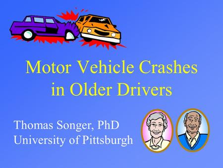 Motor Vehicle Crashes in Older Drivers Thomas Songer, PhD University of Pittsburgh.