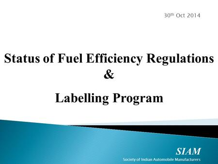 SIAM Society of Indian Automobile Manufacturers 30 th Oct 2014 Status of Fuel Efficiency Regulations & Labelling Program.