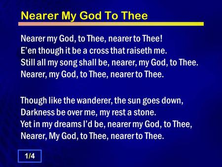 Nearer My God To Thee Nearer my God, to Thee, nearer to Thee! E'en though it be a cross that raiseth me. Still all my song shall be, nearer, my God, to.