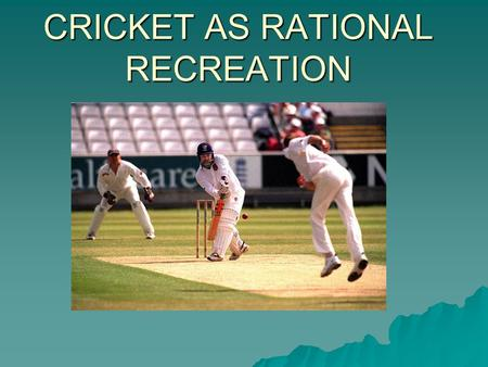 CRICKET AS RATIONAL RECREATION. WE NEED TO KNOW ABOUT…..  SIGNIFICANT PEOPLE  GROWTH OF AMATEUR AND PROFESSIONAL ASPECTS  SIGNIFICANCE OF THE CROWD.