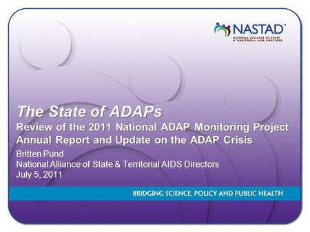 The State of ADAPs Review of the 2011 National ADAP Monitoring Project Annual Report and Update on the ADAP Crisis Britten Pund National Alliance of State.