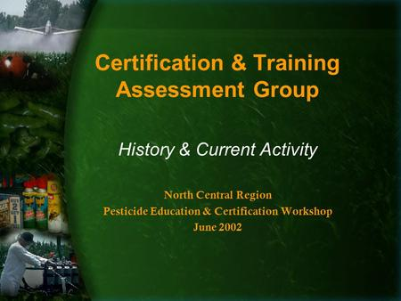 Certification & Training Assessment Group History & Current Activity North Central Region Pesticide Education & Certification Workshop June 2002.