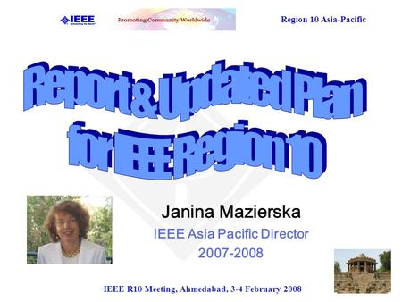 Region 10 Asia-Pacific IEEE R10 Meeting, Ahmedabad, 3-4 February 2008 Janina Mazierska IEEE Asia Pacific Director 2007-2008.