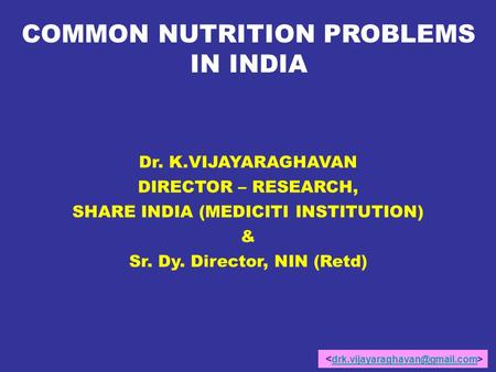 COMMON NUTRITION PROBLEMS IN INDIA Dr. K.VIJAYARAGHAVAN DIRECTOR – RESEARCH, SHARE INDIA (MEDICITI INSTITUTION) & Sr. Dy. Director, NIN (Retd)