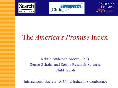 1 The America's Promise Index Kristin Anderson Moore, Ph.D. Senior Scholar and Senior Research Scientist Child Trends International Society for Child Indicators.