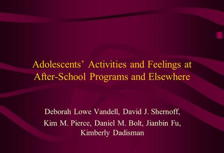 Adolescents' Activities and Feelings at After-School Programs and Elsewhere Deborah Lowe Vandell, David J. Shernoff, Kim M. Pierce, Daniel M. Bolt, Jianbin.