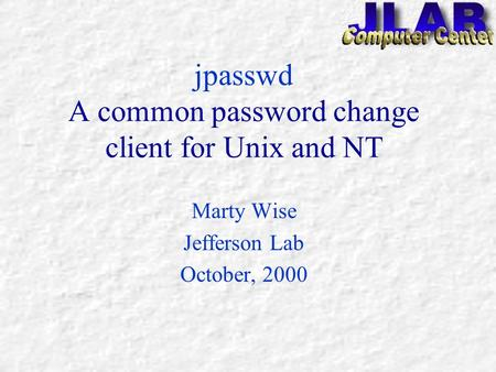 jpasswd A common password change client for Unix and NT Marty Wise Jefferson Lab October, 2000.