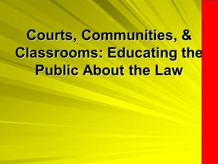 Courts, Communities, & Classrooms: Educating the Public About the Law Courts, Communities, & Classrooms: Educating the Public About the Law.