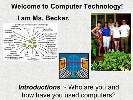 Welcome to Computer Technology! Introductions ~ Who are you and how have you used computers? I am Ms. Becker.
