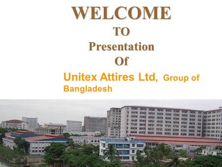 WELCOMETOPresentationOf Unitex Attires Ltd, Group of Bangladesh.