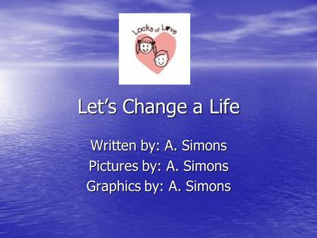 Let's Change a Life Written by: A. Simons Pictures by: A. Simons Graphics by: A. Simons.