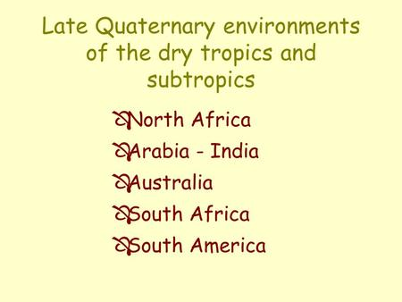 Late Quaternary environments of the dry tropics and subtropics Ô North Africa Ô Arabia - India Ô Australia Ô South Africa Ô South America.