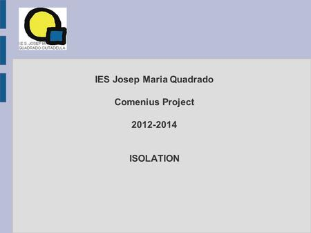 IES Josep Maria Quadrado Comenius Project 2012-2014 ISOLATION.