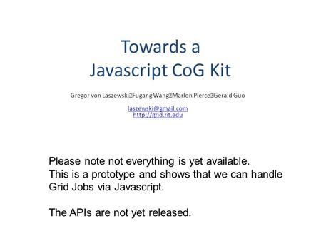 Towards a Javascript CoG Kit Gregor von Laszewski Fugang Wang Marlon Pierce Gerald Guo