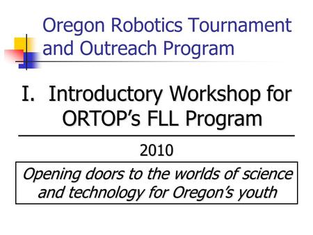 Oregon Robotics Tournament and Outreach Program I. Introductory Workshop for ORTOP's FLL Program 2010 Opening doors to the worlds of science and technology.