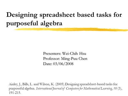 Designing spreadsheet based tasks for purposeful algebra Ainley, J., Bills, L. and Wilson, K. (2005).Designing spreadsheet-based tasks for purposeful algebra.