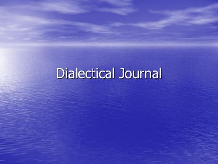 "Dialectical Journal. What is dialectical journal? Simply put, ""dialectical"" means ""the art or practice of arriving at the truth by the exchange of logical."