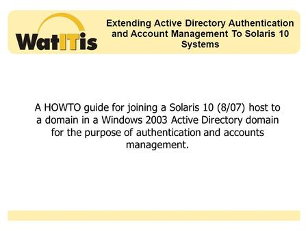 Extending Active Directory Authentication and Account Management To Solaris 10 Systems A HOWTO guide for joining a Solaris 10 (8/07) host to a domain in.