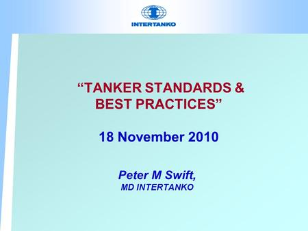 """TANKER STANDARDS & BEST PRACTICES"" 18 November 2010 Peter M Swift, MD INTERTANKO."