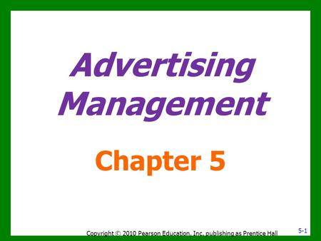 Advertising Management Chapter 5 5-1 Copyright © 2010 Pearson Education, Inc. publishing as Prentice Hall.