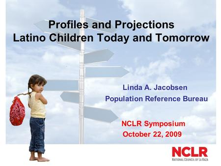 Profiles and Projections Latino Children Today and Tomorrow Linda A. Jacobsen Population Reference Bureau NCLR Symposium October 22, 2009.