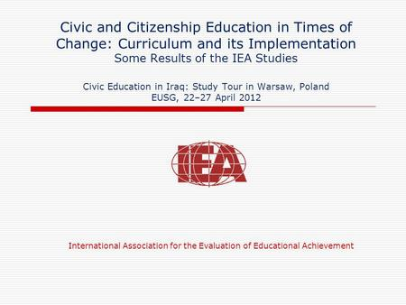 Civic and Citizenship Education in Times of Change: Curriculum and its Implementation Some Results of the IEA Studies Civic Education in Iraq: Study Tour.