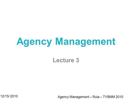 Agency Management Lecture 3 12/15/ 2010 Agency Management – Ruia – TYBMM 2010.