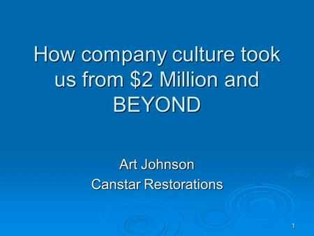 1 How company culture took us from $2 Million and BEYOND Art Johnson Canstar Restorations.