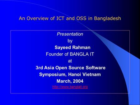 An Overview of ICT and OSS in Bangladesh Presentation by Sayeed Rahman Founder of BANGLA IT at 3rd Asia Open Source Software Symposium, Hanoi Vietnam March,