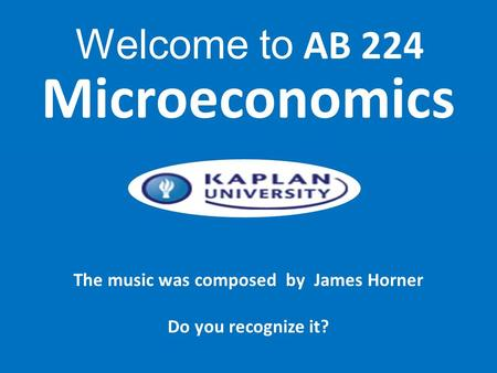 The music was composed by James Horner Do you recognize it? Microeconomics Welcome to AB 224.