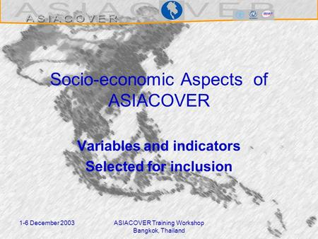 1-6 December 2003ASIACOVER Training Workshop Bangkok, Thailand Socio-economic Aspects of ASIACOVER Variables and indicators Selected for inclusion.