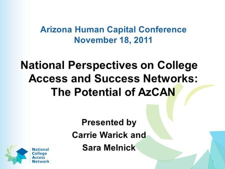Arizona Human Capital Conference November 18, 2011 National Perspectives on College Access and Success Networks: The Potential of AzCAN Presented by Carrie.