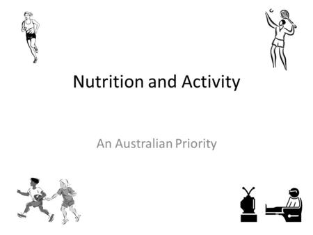 Nutrition and Activity An Australian Priority. What are our Health Concerns? Australian Institute of Health and Welfare have completed 12 biennial reports.
