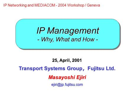 IP Management - Why, What and How - 25, April, 2001 Transport Systems Group , Fujitsu Ltd. Masayoshi Ejiri IP Networking and MEDIACOM.